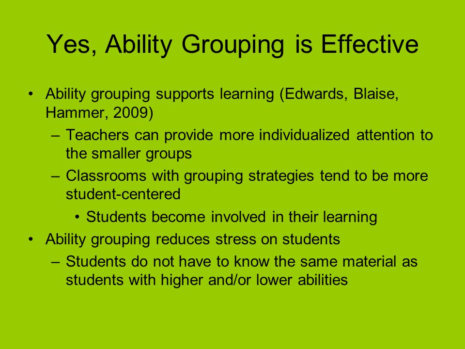 Yes, Ability Grouping is Effective Ability grouping supports learning (Edwards, Blaise, Hammer, 2009) –Teachers can provide more individualized attention to the smaller groups –Classrooms with grouping strategies tend to be more student-centered Students become involved in their learning Ability grouping reduces stress on students –Students do not have to know the same material as students with higher and/or lower abilities