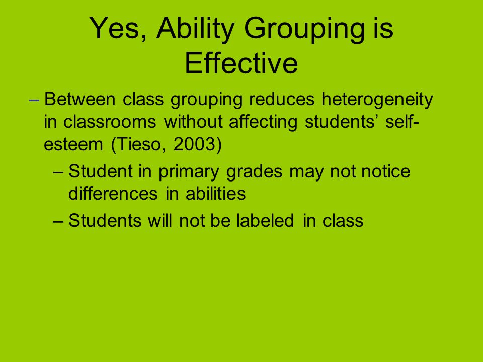Yes, Ability Grouping is Effective –Between class grouping reduces heterogeneity in classrooms without affecting students' self- esteem (Tieso, 2003) –Student in primary grades may not notice differences in abilities –Students will not be labeled in class