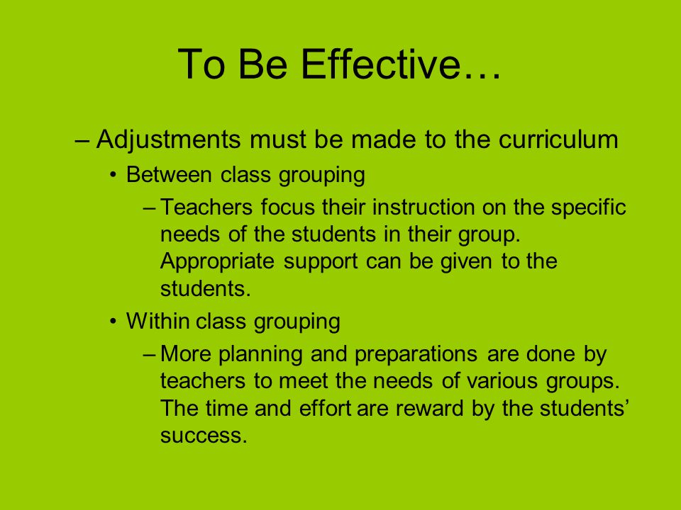 To Be Effective… –Adjustments must be made to the curriculum Between class grouping –Teachers focus their instruction on the specific needs of the students in their group.