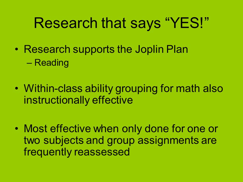 """Research that says """"YES!"""" Research supports the Joplin Plan –Reading Within-class ability grouping for math also instructionally effective Most effect"""