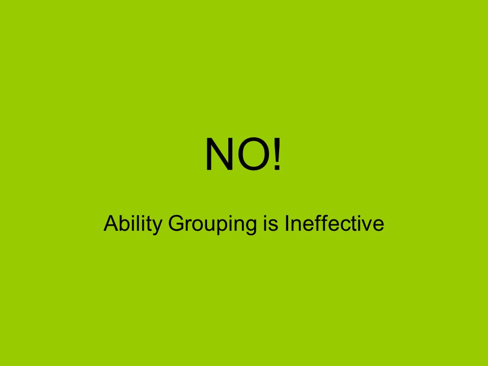 NO! Ability Grouping is Ineffective