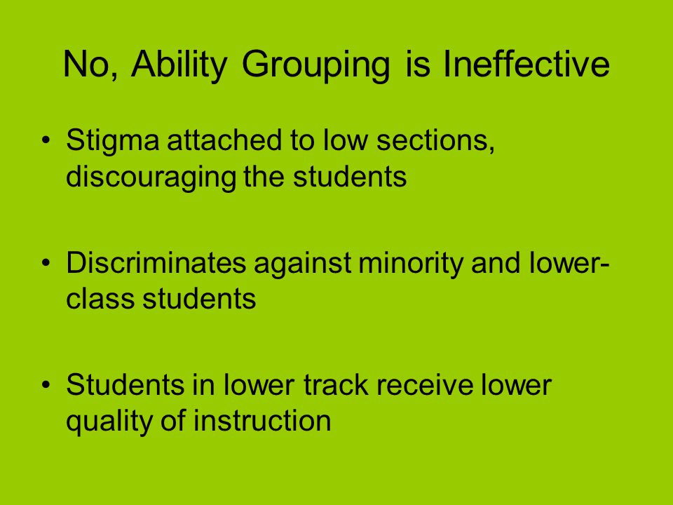 No, Ability Grouping is Ineffective Stigma attached to low sections, discouraging the students Discriminates against minority and lower- class students Students in lower track receive lower quality of instruction