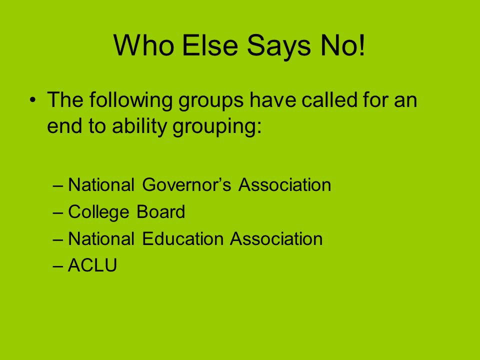 Who Else Says No! The following groups have called for an end to ability grouping: –N–National Governor's Association –C–College Board –N–National Edu