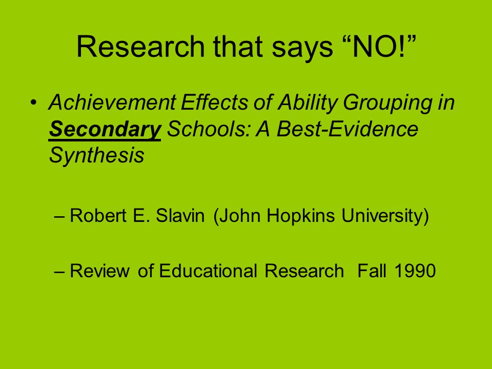 Research that says NO! Achievement Effects of Ability Grouping in Secondary Schools: A Best-Evidence Synthesis –Robert E.