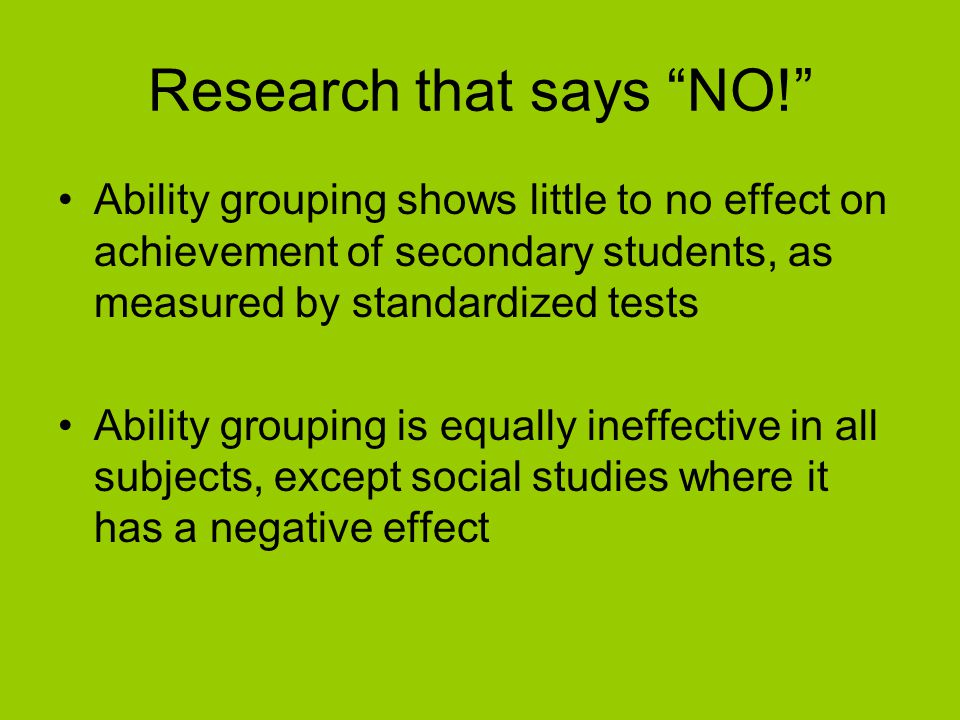 """Research that says """"NO!"""" Ability grouping shows little to no effect on achievement of secondary students, as measured by standardized tests Ability gr"""