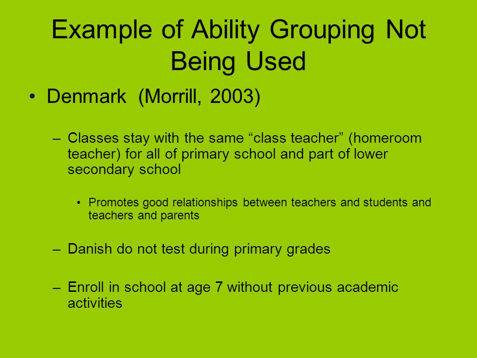 """Example of Ability Grouping Not Being Used Denmark (Morrill, 2003) –Classes stay with the same """"class teacher"""" (homeroom teacher) for all of primary s"""