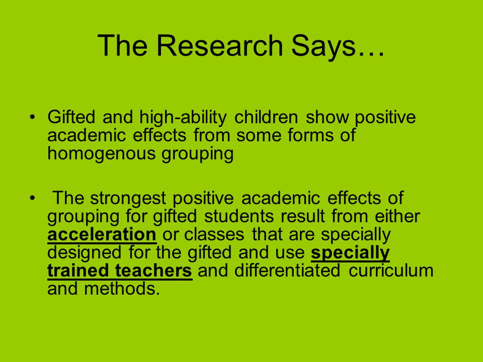 The Research Says… Gifted and high-ability children show positive academic effects from some forms of homogenous grouping The strongest positive acade