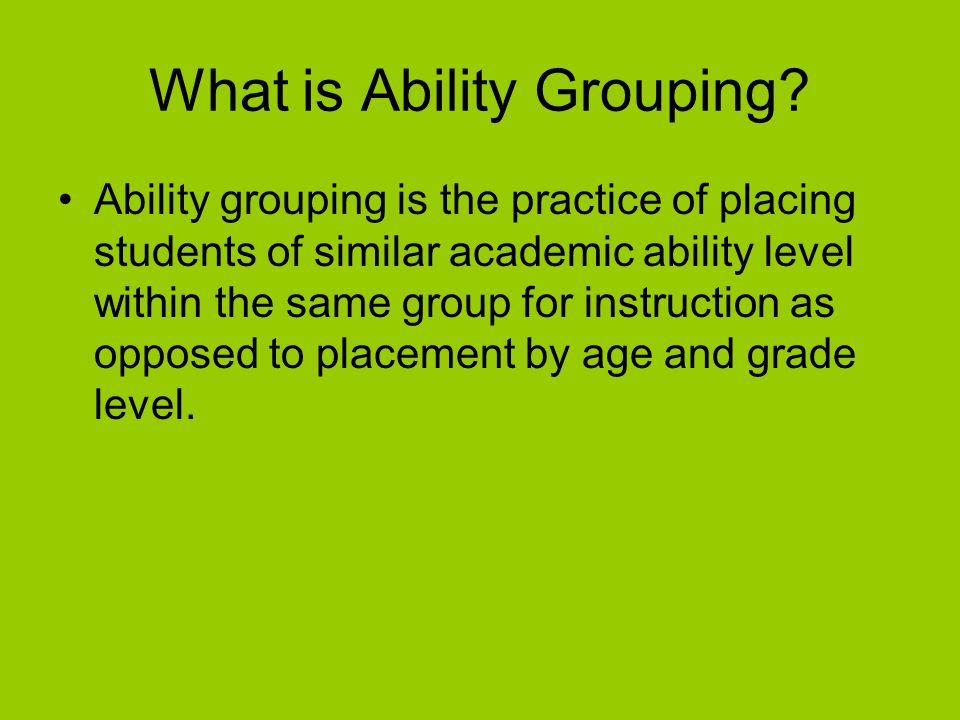What is Ability Grouping? Ability grouping is the practice of placing students of similar academic ability level within the same group for instruction