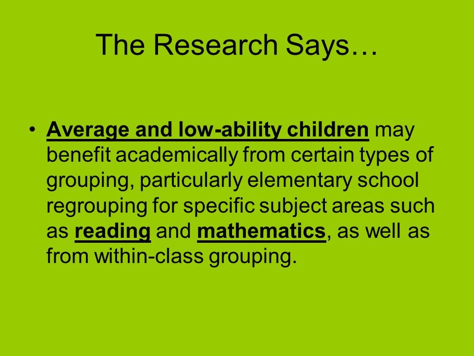 The Research Says… Average and low-ability children may benefit academically from certain types of grouping, particularly elementary school regrouping for specific subject areas such as reading and mathematics, as well as from within-class grouping.
