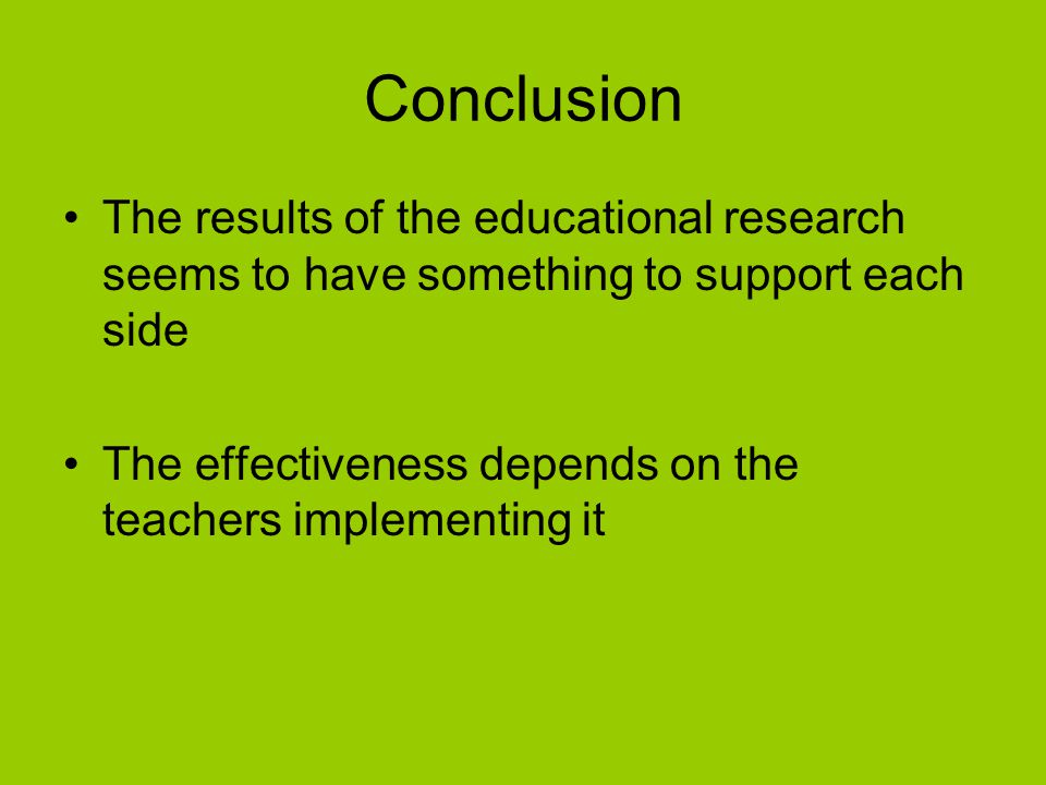 Conclusion The results of the educational research seems to have something to support each side The effectiveness depends on the teachers implementing it