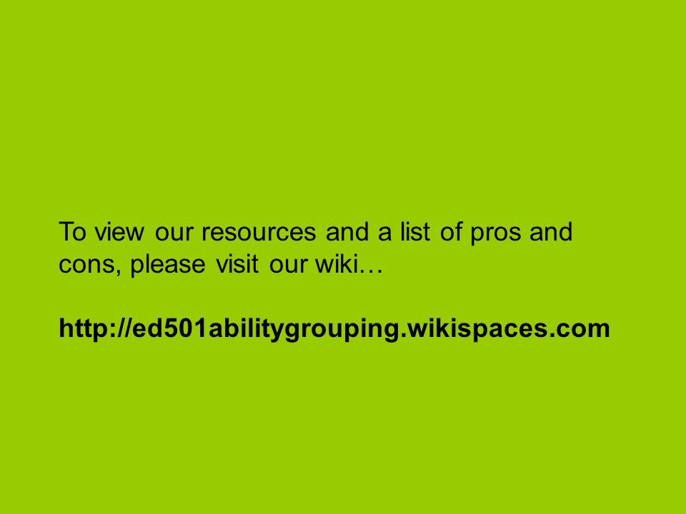 To view our resources and a list of pros and cons, please visit our wiki… http://ed501abilitygrouping.wikispaces.com