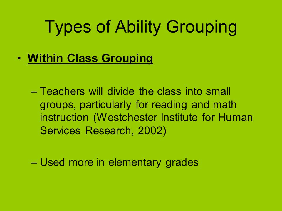 Example of Ability Grouping Not Being Used Denmark –Classes consist of mixed backgrounds and interests –Classes typically are formed based on residential pattern (i.e.