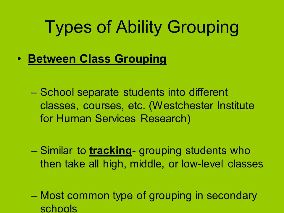 Example of Ability Grouping Not Being Used Denmark (Morrill, 2003) –Classes stay with the same class teacher (homeroom teacher) for all of primary school and part of lower secondary school Promotes good relationships between teachers and students and teachers and parents –Danish do not test during primary grades –Enroll in school at age 7 without previous academic activities