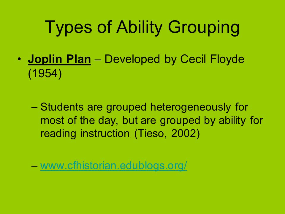 Types of Ability Grouping Joplin Plan – Developed by Cecil Floyde (1954) –Students are grouped heterogeneously for most of the day, but are grouped by