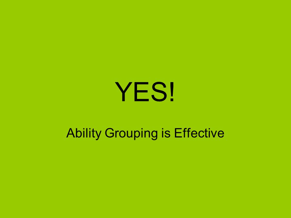 No, Ability Grouping is Ineffective Possibility of being permanently placed in lower group Increases the responsibility of the teacher –# students may make it difficult to pay enough attention to each student and if they should be moved from one group to another