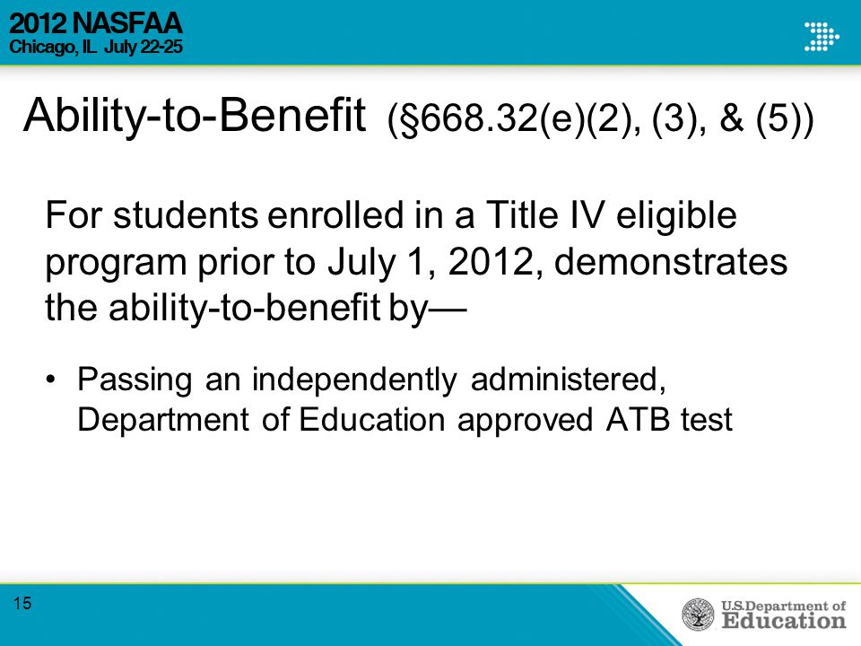 Ability-to-Benefit (§668.32(e)(2), (3), & (5)) For students enrolled in a Title IV eligible program prior to July 1, 2012, demonstrates the ability-to-benefit by— Passing an independently administered, Department of Education approved ATB test 15