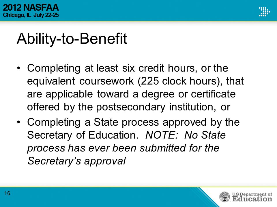 Ability-to-Benefit Completing at least six credit hours, or the equivalent coursework (225 clock hours), that are applicable toward a degree or certificate offered by the postsecondary institution, or Completing a State process approved by the Secretary of Education.