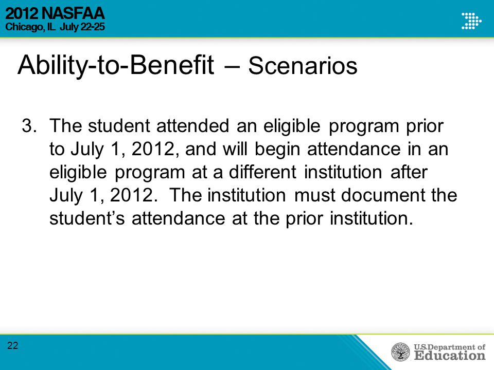 Ability-to-Benefit – Scenarios 3.The student attended an eligible program prior to July 1, 2012, and will begin attendance in an eligible program at a different institution after July 1, 2012.