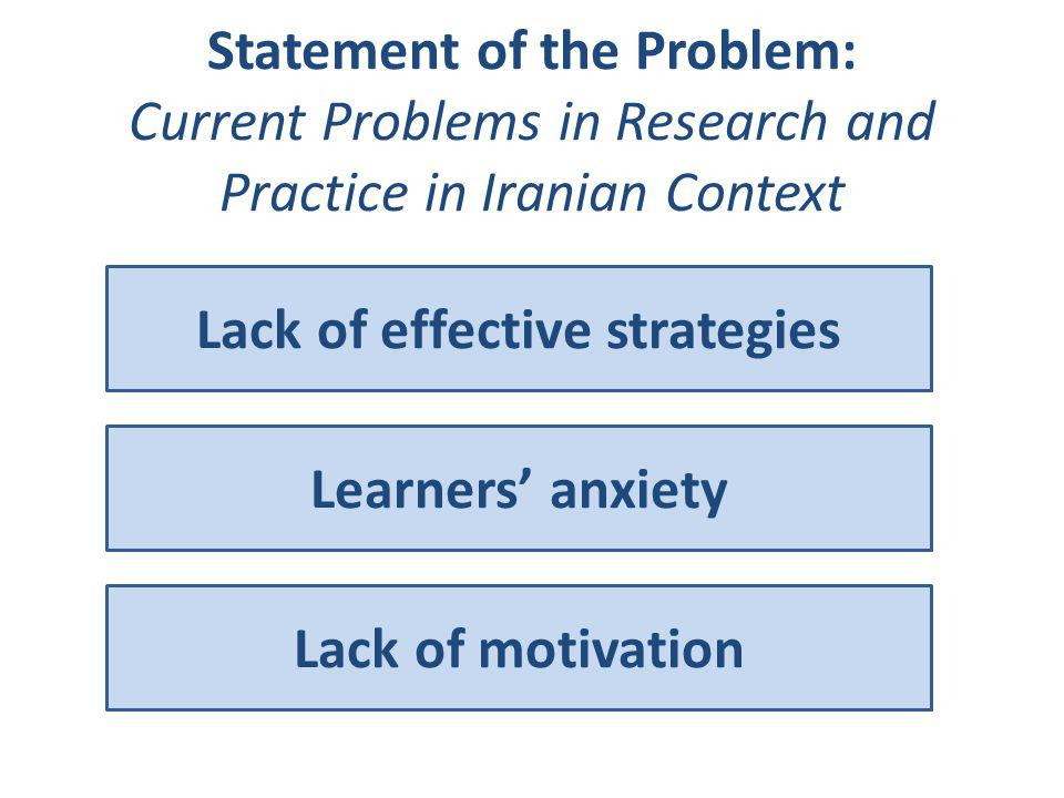 Statement of the Problem: Current Problems in Research and Practice in Iranian Context Lack of effective strategies Learners' anxiety Lack of motivati