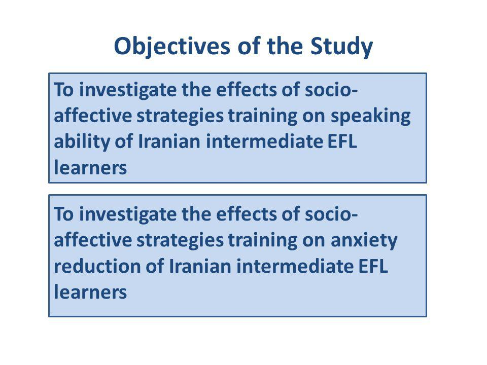 Objectives of the Study To investigate the effects of socio- affective strategies training on speaking ability of Iranian intermediate EFL learners To
