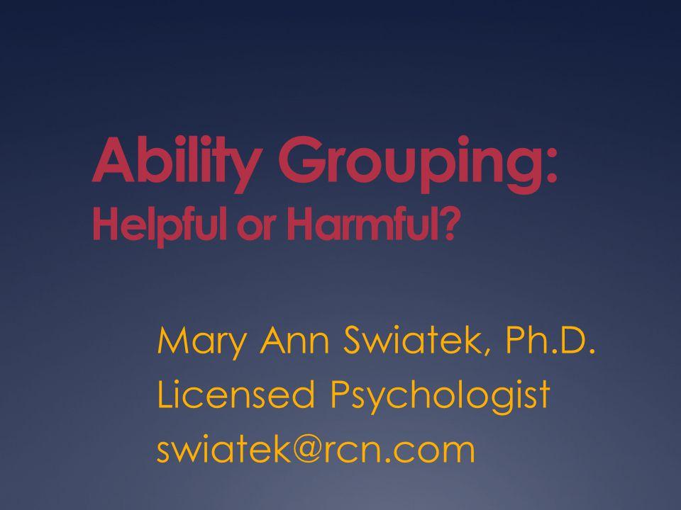 Ability Grouping: Helpful or Harmful? Mary Ann Swiatek, Ph.D. Licensed Psychologist swiatek@rcn.com