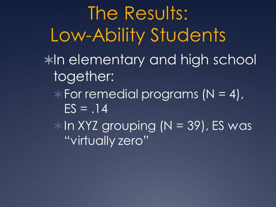 The Results: Low-Ability Students  In elementary and high school together:  For remedial programs (N = 4), ES =.14  In XYZ grouping (N = 39), ES wa