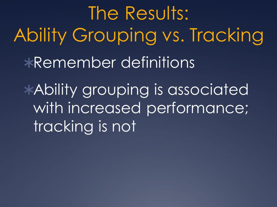 The Results: Ability Grouping vs. Tracking  Remember definitions  Ability grouping is associated with increased performance; tracking is not