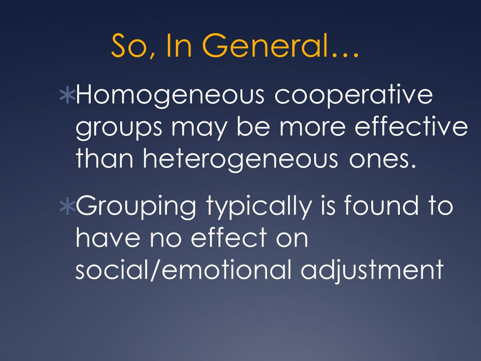 So, In General…  Homogeneous cooperative groups may be more effective than heterogeneous ones.  Grouping typically is found to have no effect on soc