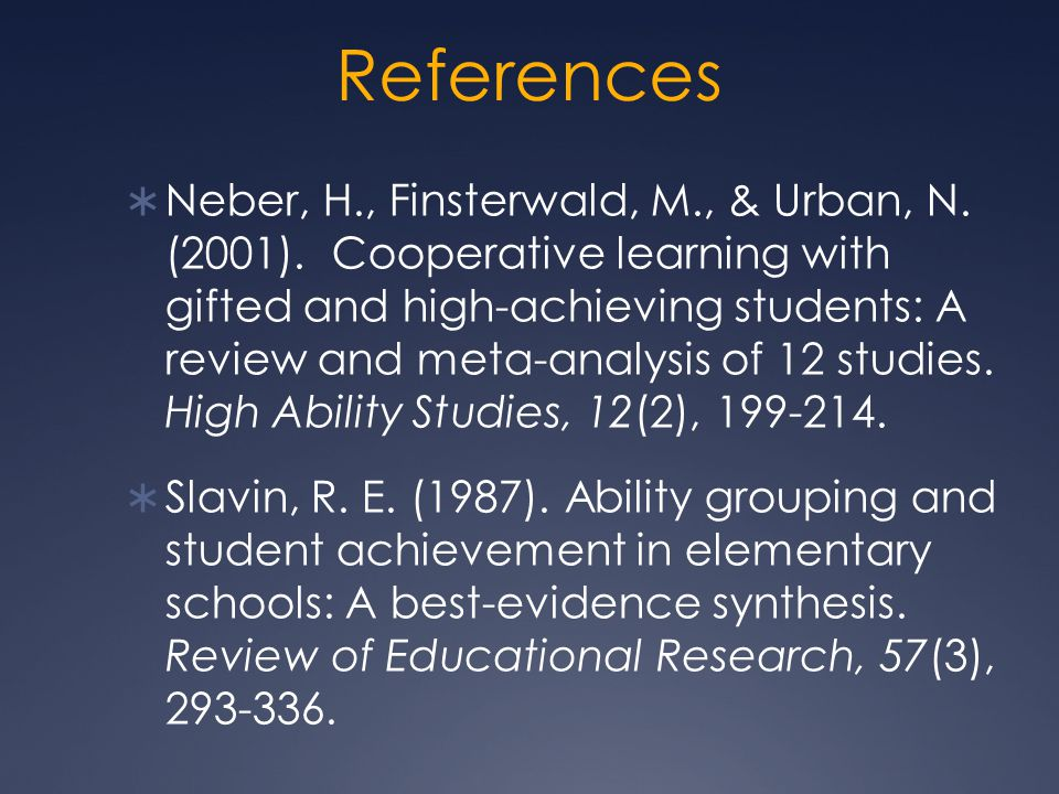 References  Neber, H., Finsterwald, M., & Urban, N. (2001). Cooperative learning with gifted and high-achieving students: A review and meta-analysis