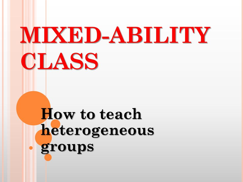 H ETEROGENEOUS /M IXED - ABILITY CLASS : It is a group in which children of varied abilities are taught together rather than being set apart in groups according to level.