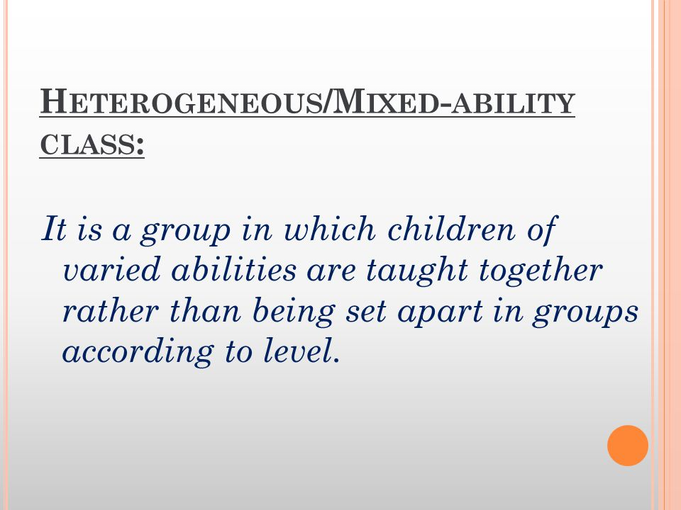 H ETEROGENEOUS /M IXED - ABILITY CLASS : It is a group in which children of varied abilities are taught together rather than being set apart in groups