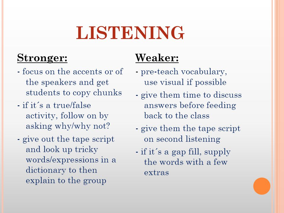 LISTENING Stronger: - focus on the accents or of the speakers and get students to copy chunks - if it´s a true/false activity, follow on by asking why