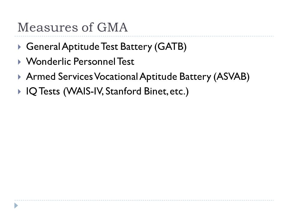 Measures of GMA  General Aptitude Test Battery (GATB)  Wonderlic Personnel Test  Armed Services Vocational Aptitude Battery (ASVAB)  IQ Tests (WAI