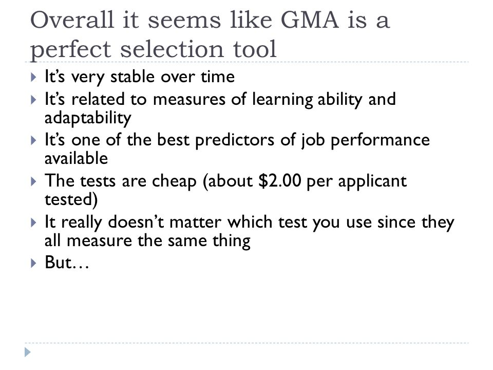 Overall it seems like GMA is a perfect selection tool  It's very stable over time  It's related to measures of learning ability and adaptability  I