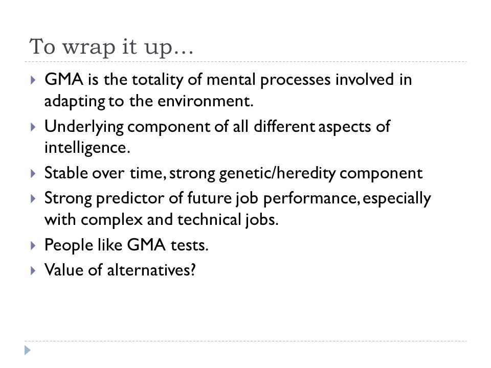 To wrap it up…  GMA is the totality of mental processes involved in adapting to the environment.  Underlying component of all different aspects of i