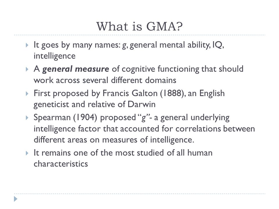 What is GMA?  It goes by many names: g, general mental ability, IQ, intelligence  A general measure of cognitive functioning that should work across