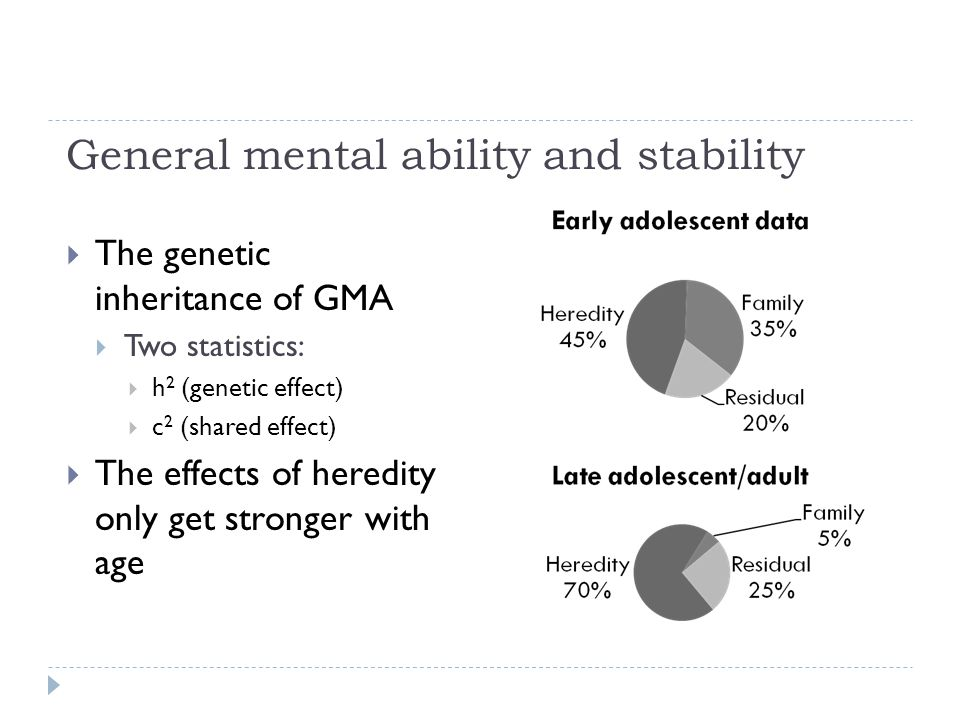 General mental ability and stability  The genetic inheritance of GMA  Two statistics:  h 2 (genetic effect)  c 2 (shared effect)  The effects of