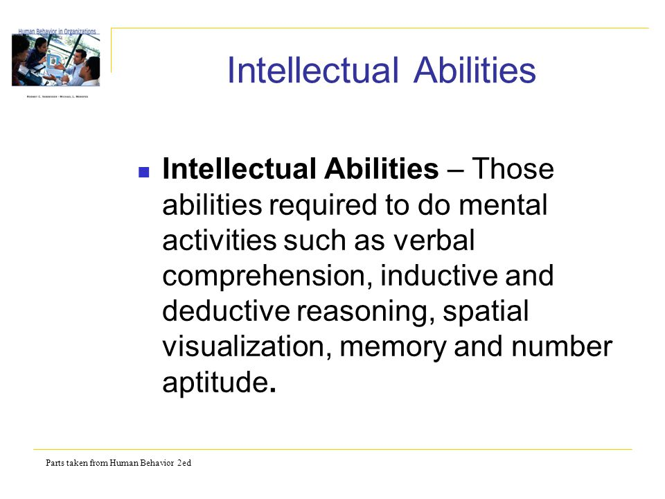 Parts taken from Human Behavior 2ed Intellectual Abilities Intellectual Abilities – Those abilities required to do mental activities such as verbal comprehension, inductive and deductive reasoning, spatial visualization, memory and number aptitude.