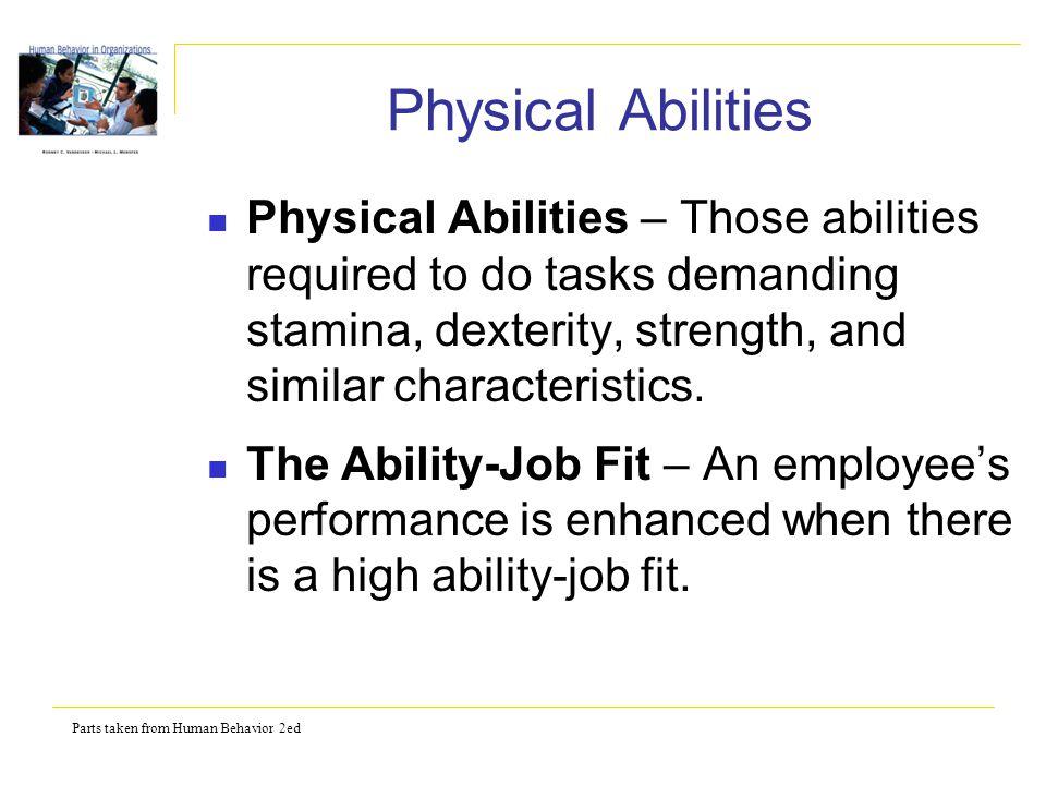 Parts taken from Human Behavior 2ed Physical Abilities Physical Abilities – Those abilities required to do tasks demanding stamina, dexterity, strengt