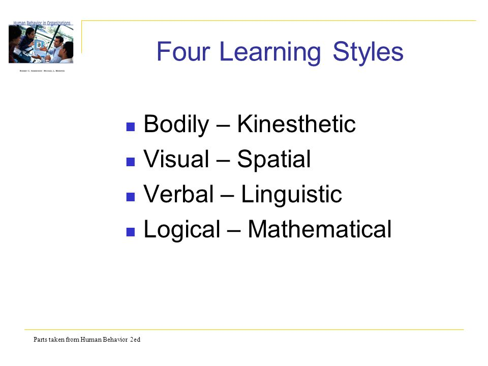 Parts taken from Human Behavior 2ed Four Learning Styles Bodily – Kinesthetic Visual – Spatial Verbal – Linguistic Logical – Mathematical