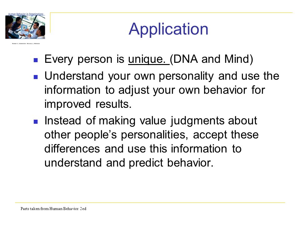 Parts taken from Human Behavior 2ed Application Every person is unique. (DNA and Mind) Understand your own personality and use the information to adju