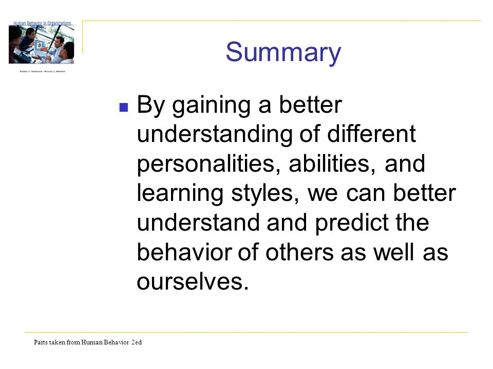 Parts taken from Human Behavior 2ed Summary By gaining a better understanding of different personalities, abilities, and learning styles, we can bette