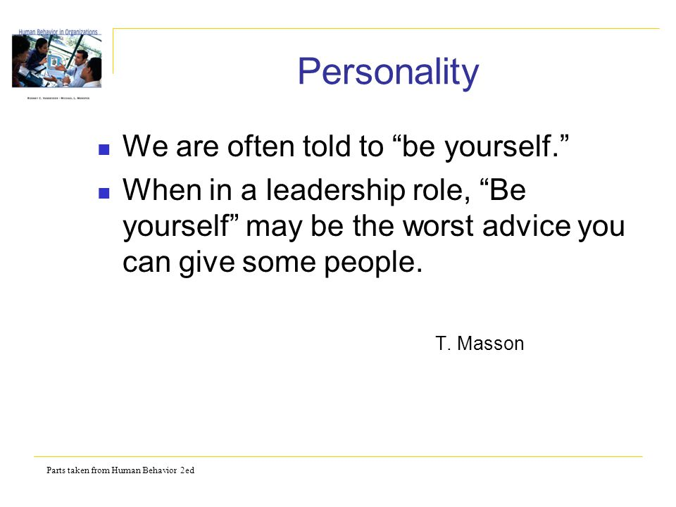 Parts taken from Human Behavior 2ed Personality We are often told to be yourself. When in a leadership role, Be yourself may be the worst advice you can give some people.