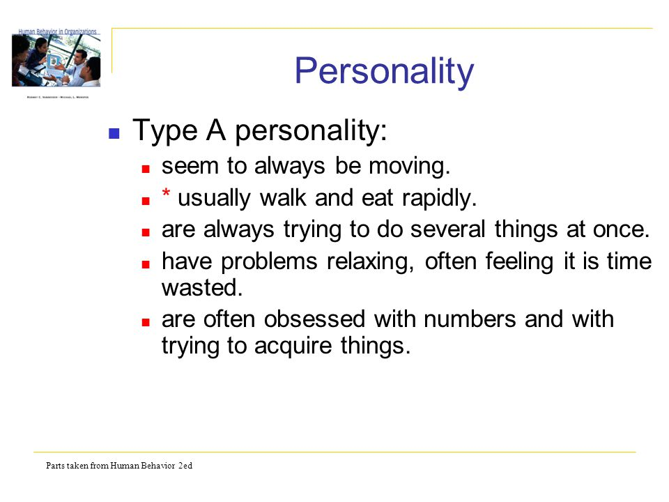 Parts taken from Human Behavior 2ed Personality Type A personality: seem to always be moving. * usually walk and eat rapidly. are always trying to do