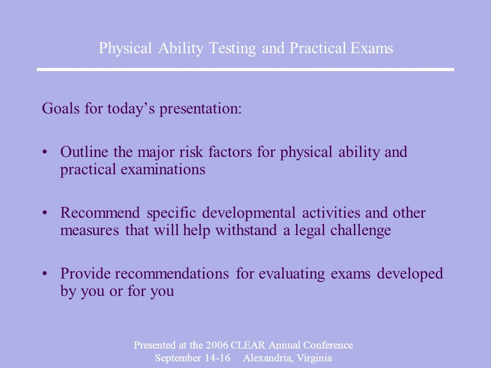 Presented at the 2006 CLEAR Annual Conference September Alexandria, Virginia Physical Ability Testing and Practical Exams Goals for today's presentation: Outline the major risk factors for physical ability and practical examinations Recommend specific developmental activities and other measures that will help withstand a legal challenge Provide recommendations for evaluating exams developed by you or for you