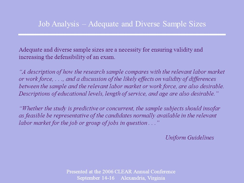 Presented at the 2006 CLEAR Annual Conference September Alexandria, Virginia Job Analysis – Adequate and Diverse Sample Sizes Adequate and diverse sample sizes are a necessity for ensuring validity and increasing the defensibility of an exam.
