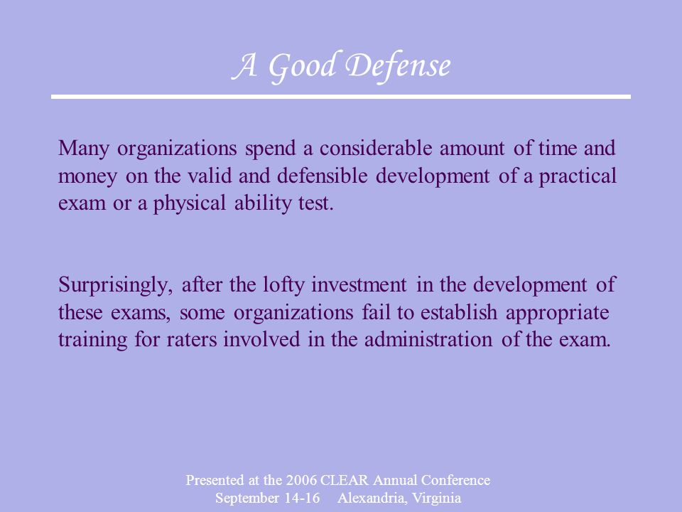 Presented at the 2006 CLEAR Annual Conference September Alexandria, Virginia A Good Defense Many organizations spend a considerable amount of time and money on the valid and defensible development of a practical exam or a physical ability test.