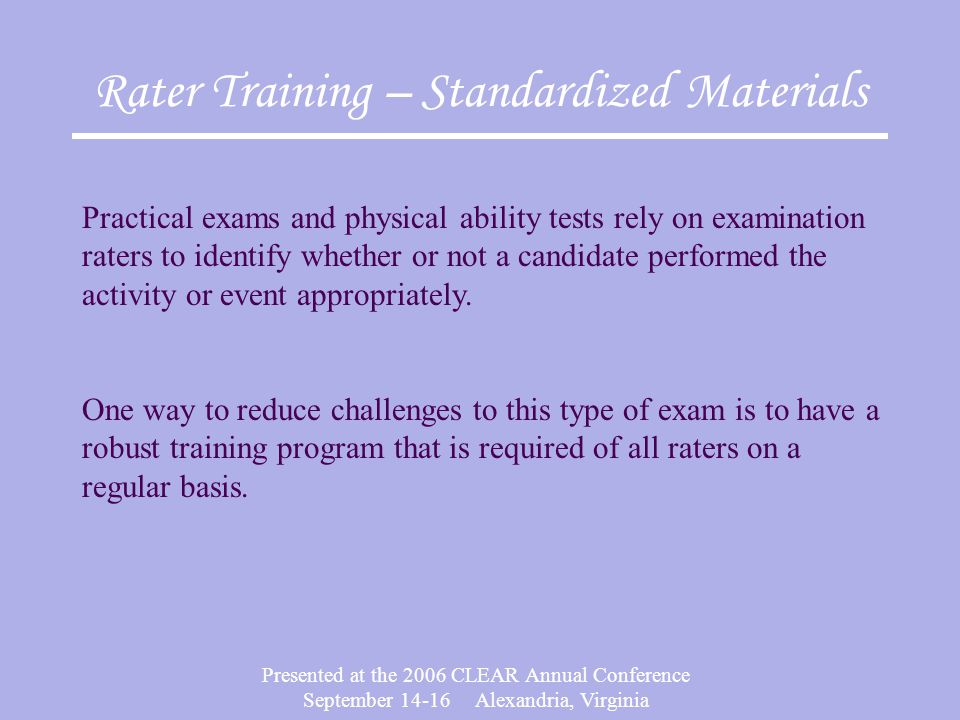 Presented at the 2006 CLEAR Annual Conference September Alexandria, Virginia Rater Training – Standardized Materials Practical exams and physical ability tests rely on examination raters to identify whether or not a candidate performed the activity or event appropriately.