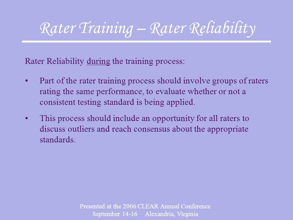 Presented at the 2006 CLEAR Annual Conference September Alexandria, Virginia Rater Training – Rater Reliability Rater Reliability during the training process: Part of the rater training process should involve groups of raters rating the same performance, to evaluate whether or not a consistent testing standard is being applied.