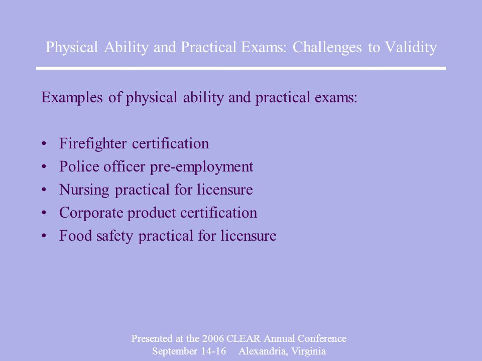 Presented at the 2006 CLEAR Annual Conference September 14-16 Alexandria, Virginia Physical Ability and Practical Exams: Challenges to Validity Why are physical ability and practical exams more vulnerable to challenge.